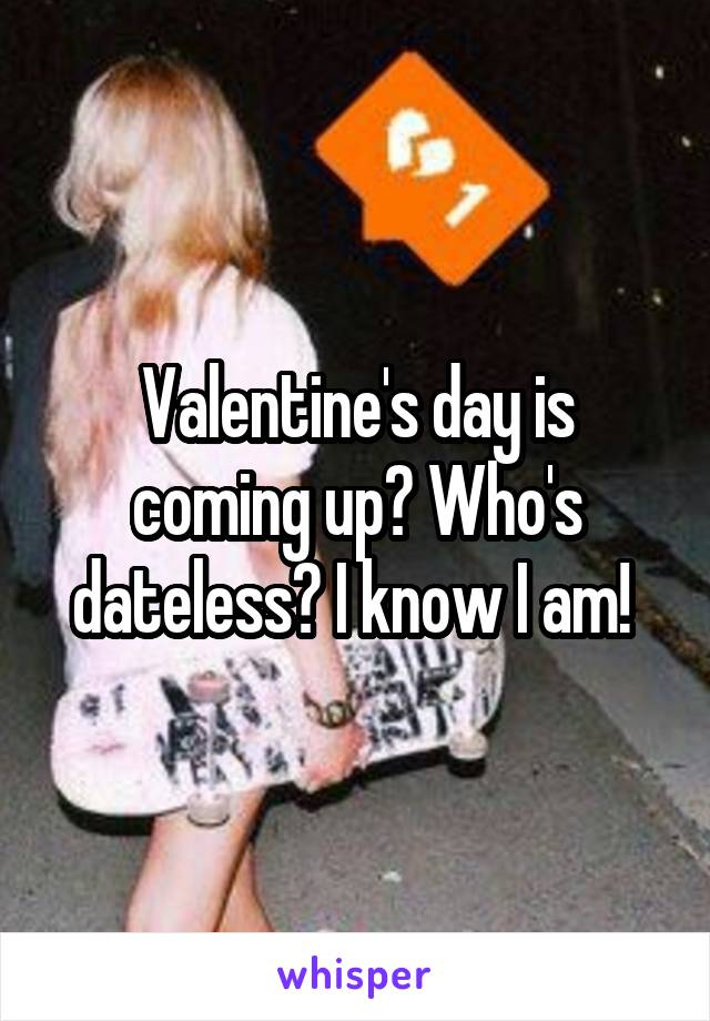 Valentine's day is coming up? Who's dateless? I know I am!