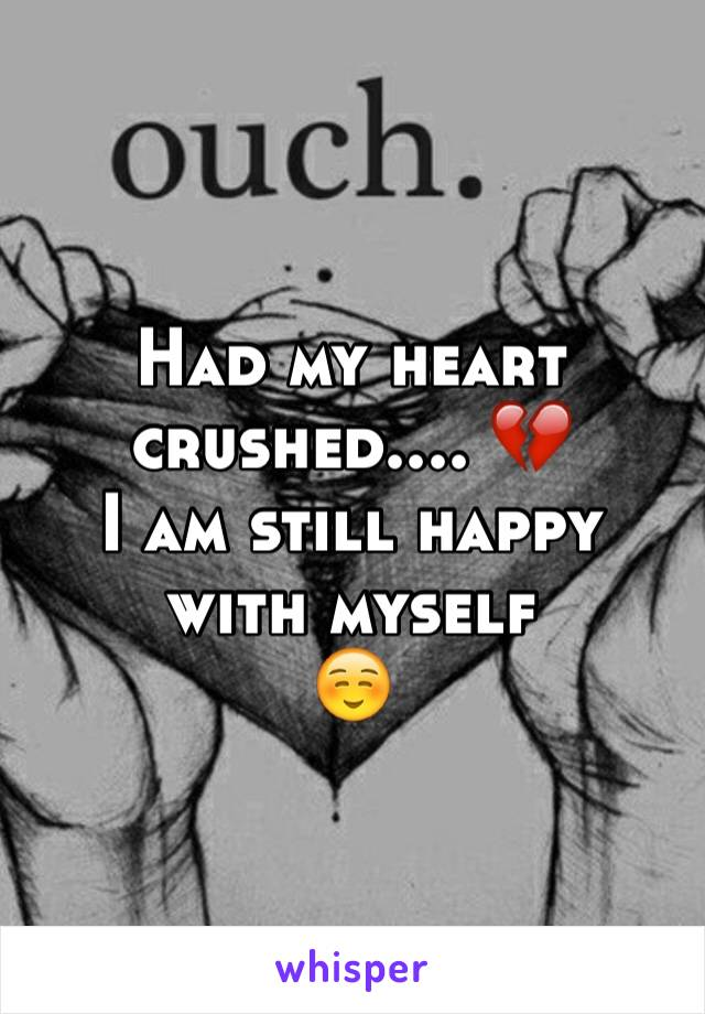 Had my heart crushed.... 💔  I am still happy with myself  ☺️