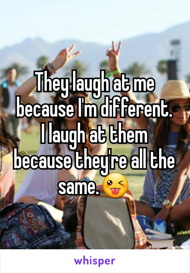 They laugh at me because I'm different. I laugh at them because they're all the same.😜