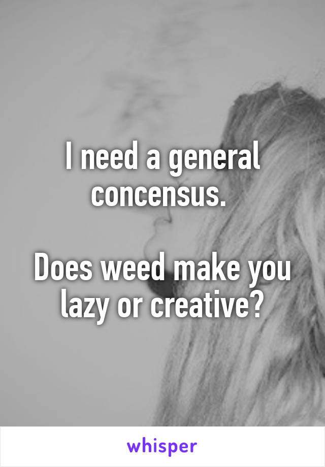 I need a general concensus.   Does weed make you lazy or creative?