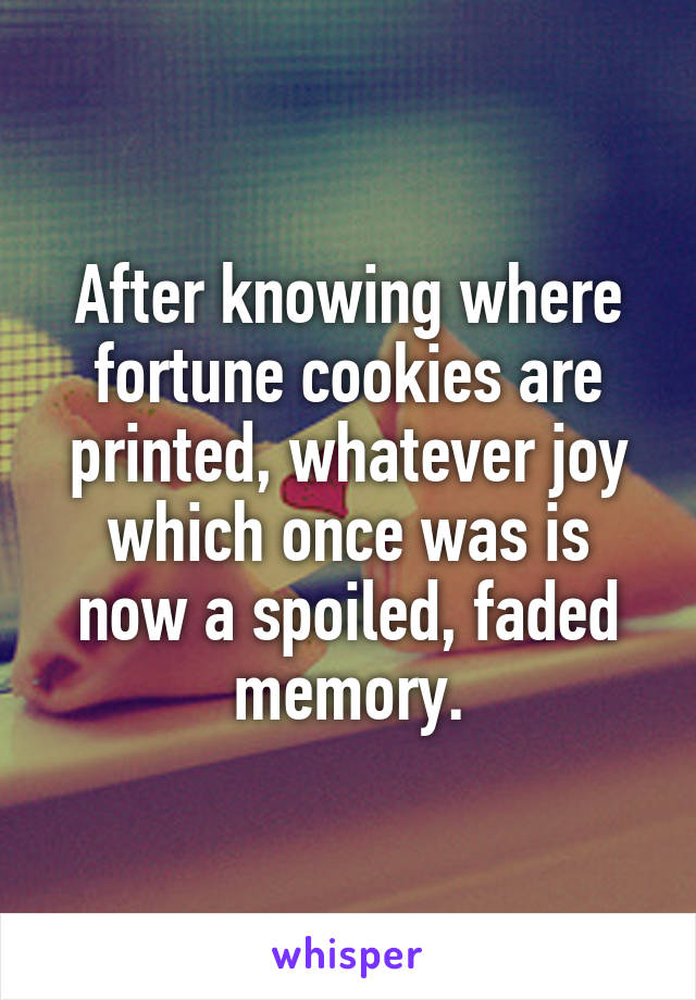 After knowing where fortune cookies are printed, whatever joy which once was is now a spoiled, faded memory.