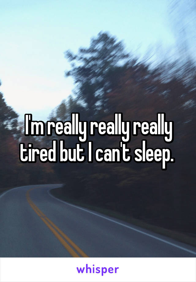 I'm really really really tired but I can't sleep.