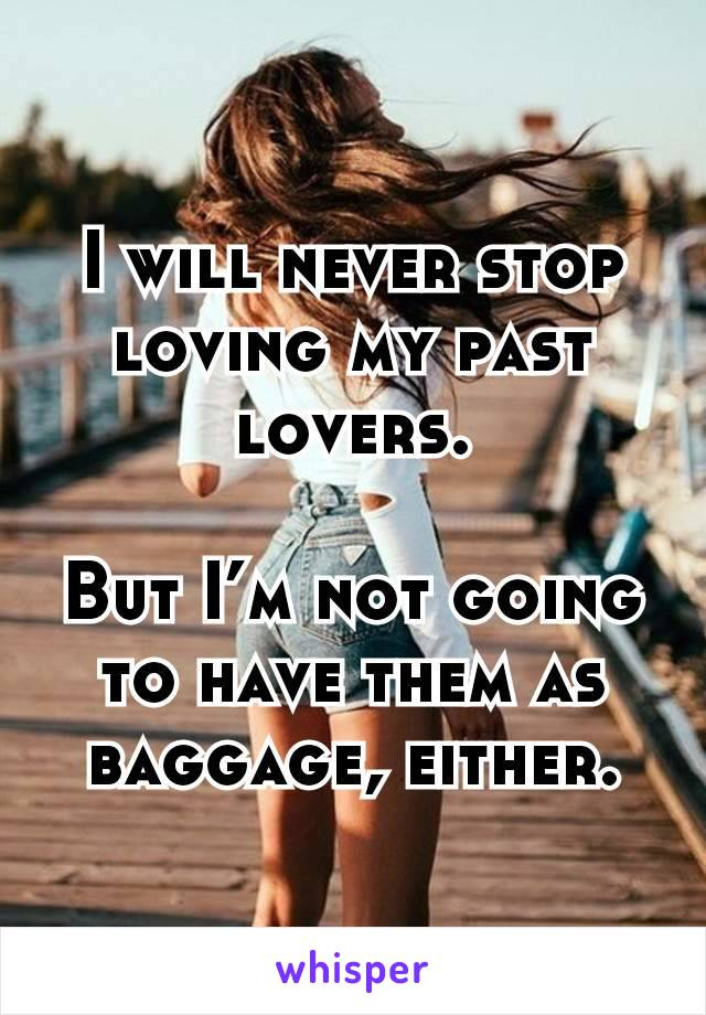 I will never stop loving my past lovers.  But I'm not going to have them as baggage, either.