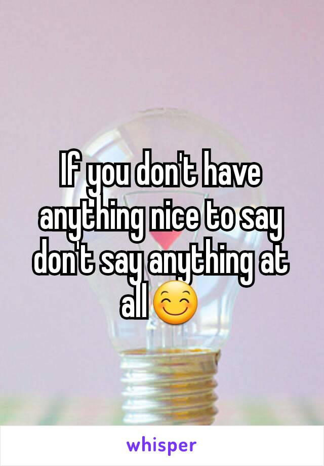 If you don't have anything nice to say don't say anything at all😊