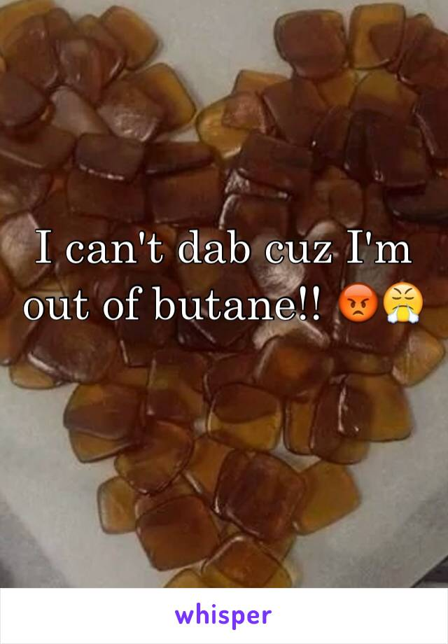 I can't dab cuz I'm out of butane!! 😡😤