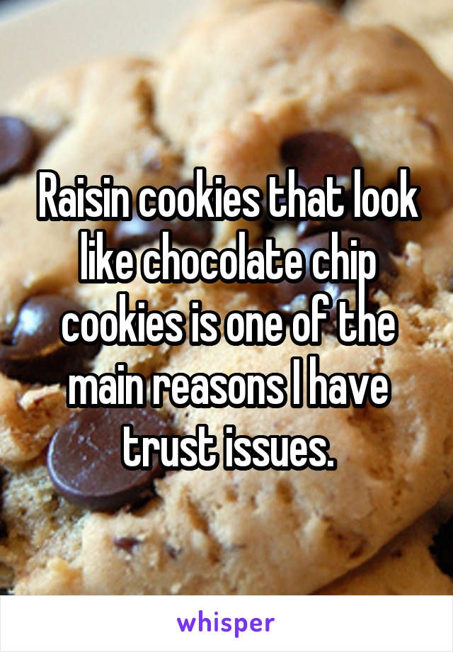 Raisin cookies that look like chocolate chip cookies is one of the main reasons I have trust issues.