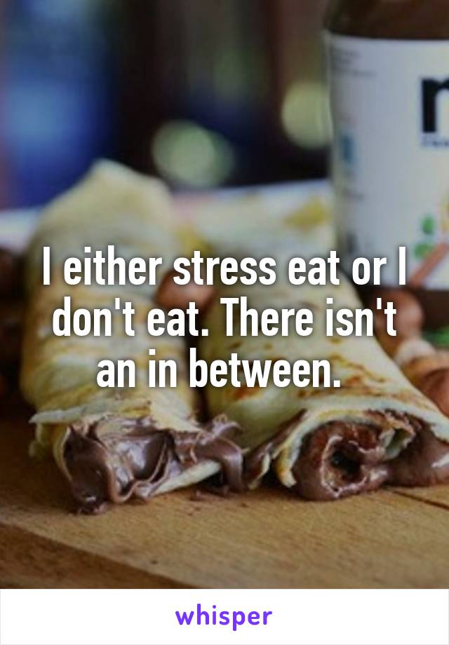 I either stress eat or I don't eat. There isn't an in between.