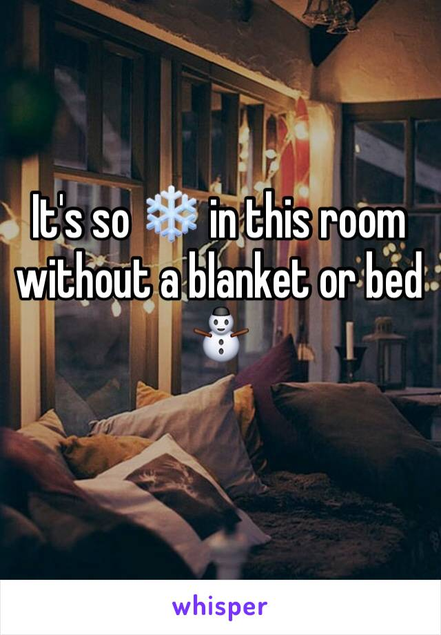 It's so ❄️ in this room without a blanket or bed ⛄️