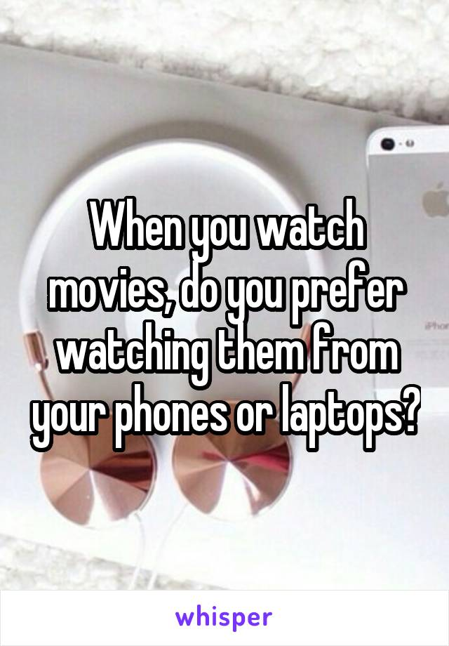 When you watch movies, do you prefer watching them from your phones or laptops?