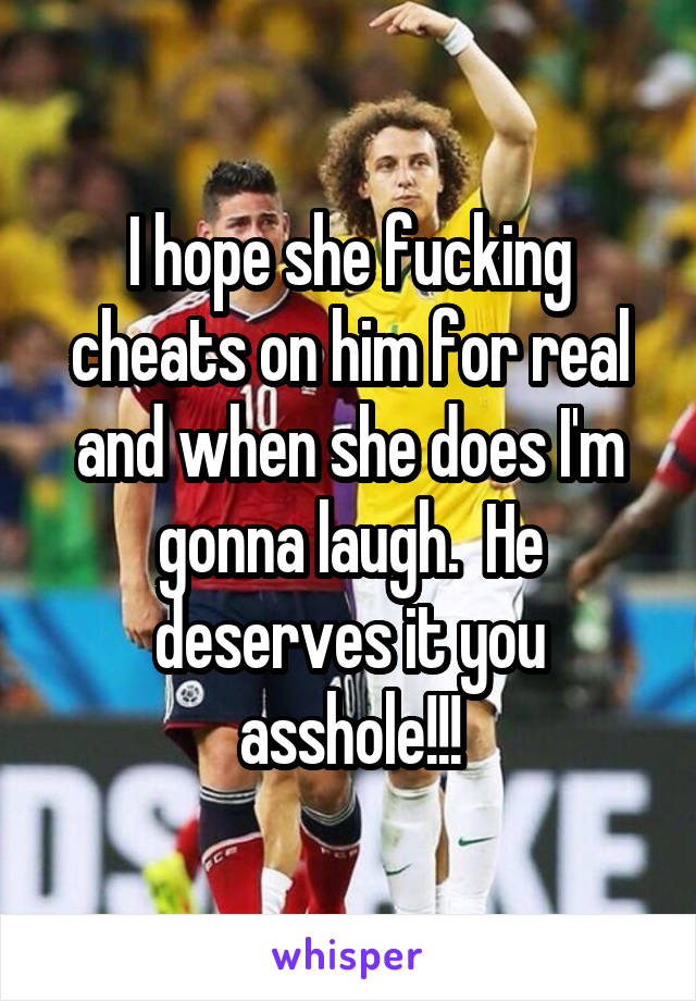 I hope she fucking cheats on him for real and when she does I'm gonna laugh.  He deserves it you asshole!!!