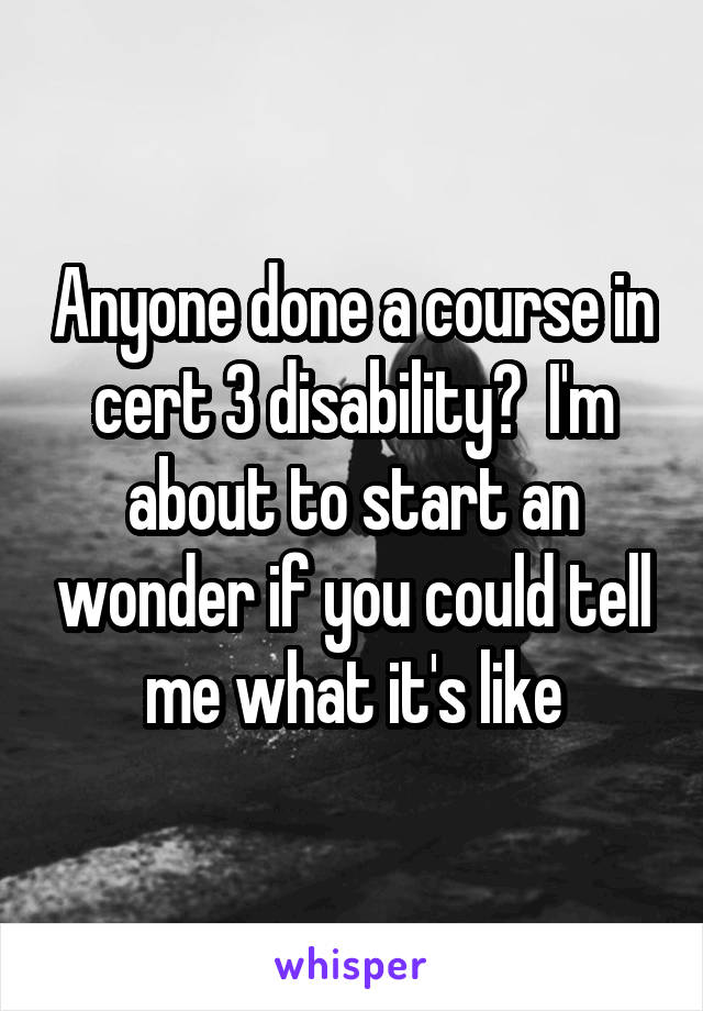 Anyone done a course in cert 3 disability?  I'm about to start an wonder if you could tell me what it's like