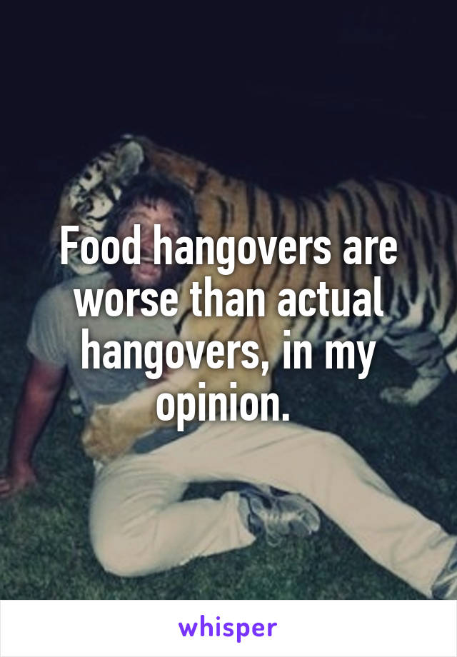 Food hangovers are worse than actual hangovers, in my opinion.