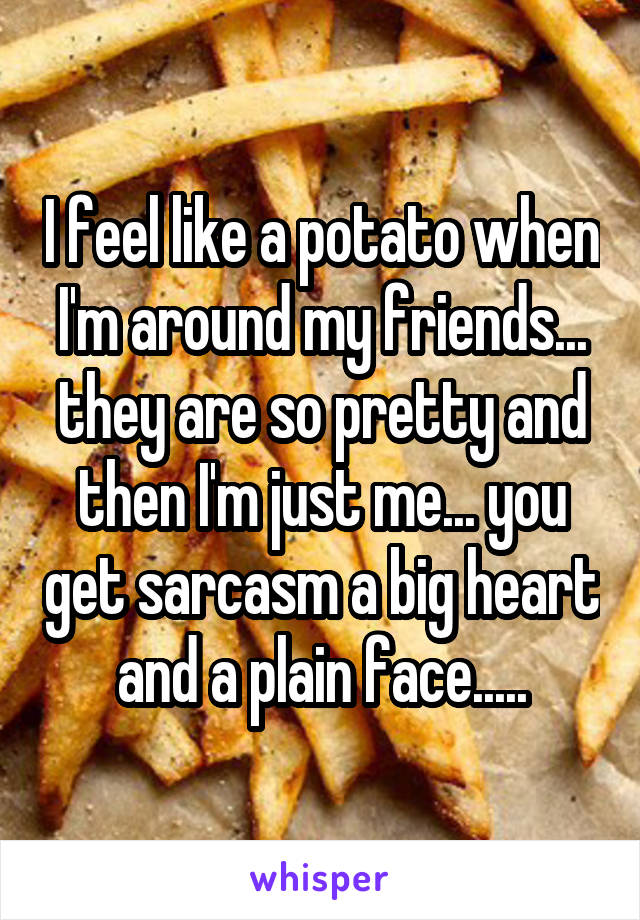 I feel like a potato when I'm around my friends... they are so pretty and then I'm just me... you get sarcasm a big heart and a plain face.....