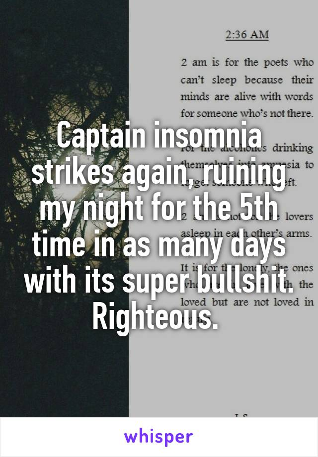 Captain insomnia strikes again, ruining my night for the 5th time in as many days with its super bullshit. Righteous.