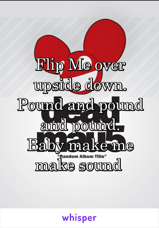 Flip Me over upside down. Pound and pound and pound. Baby make me make sound
