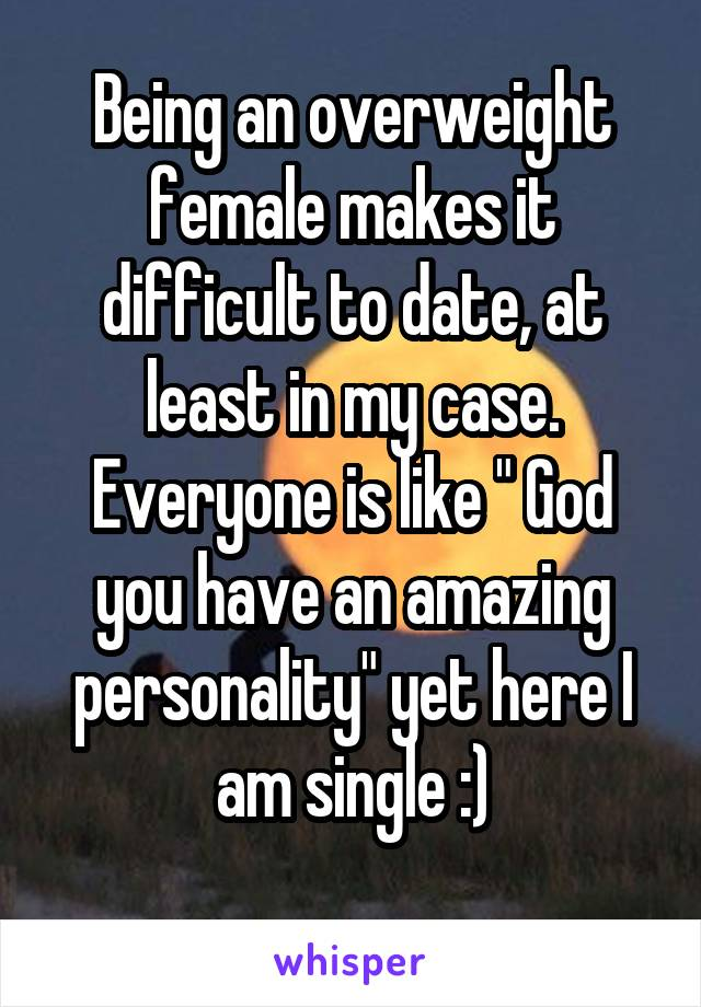 """Being an overweight female makes it difficult to date, at least in my case. Everyone is like """" God you have an amazing personality"""" yet here I am single :)"""