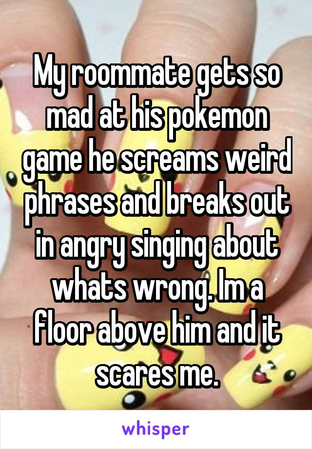 My roommate gets so mad at his pokemon game he screams weird phrases and breaks out in angry singing about whats wrong. Im a floor above him and it scares me.