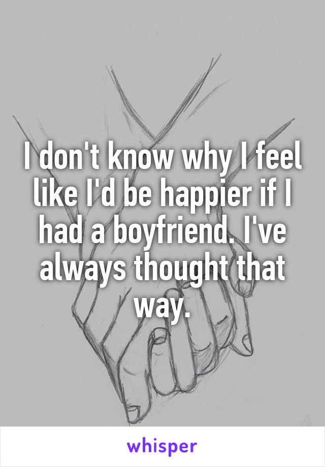 I don't know why I feel like I'd be happier if I had a boyfriend. I've always thought that way.