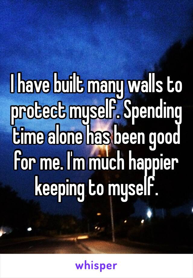 I have built many walls to protect myself. Spending time alone has been good for me. I'm much happier keeping to myself.