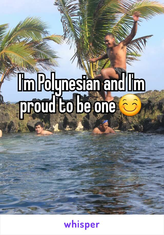 I'm Polynesian and I'm proud to be one😊