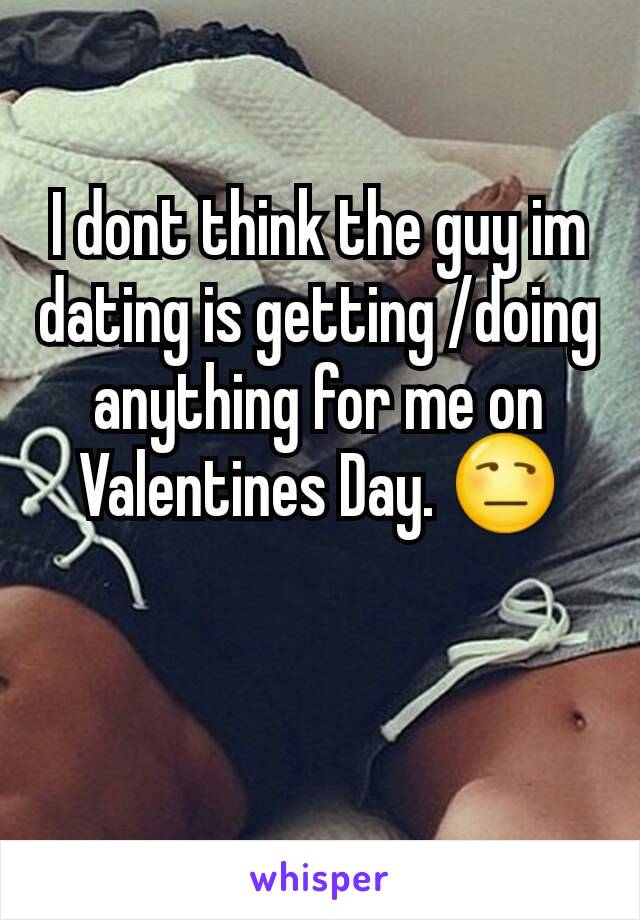 I dont think the guy im dating is getting /doing anything for me on Valentines Day. 😒