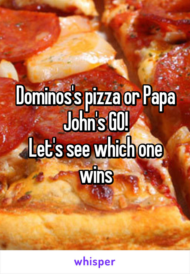 Dominos's pizza or Papa John's GO! Let's see which one wins