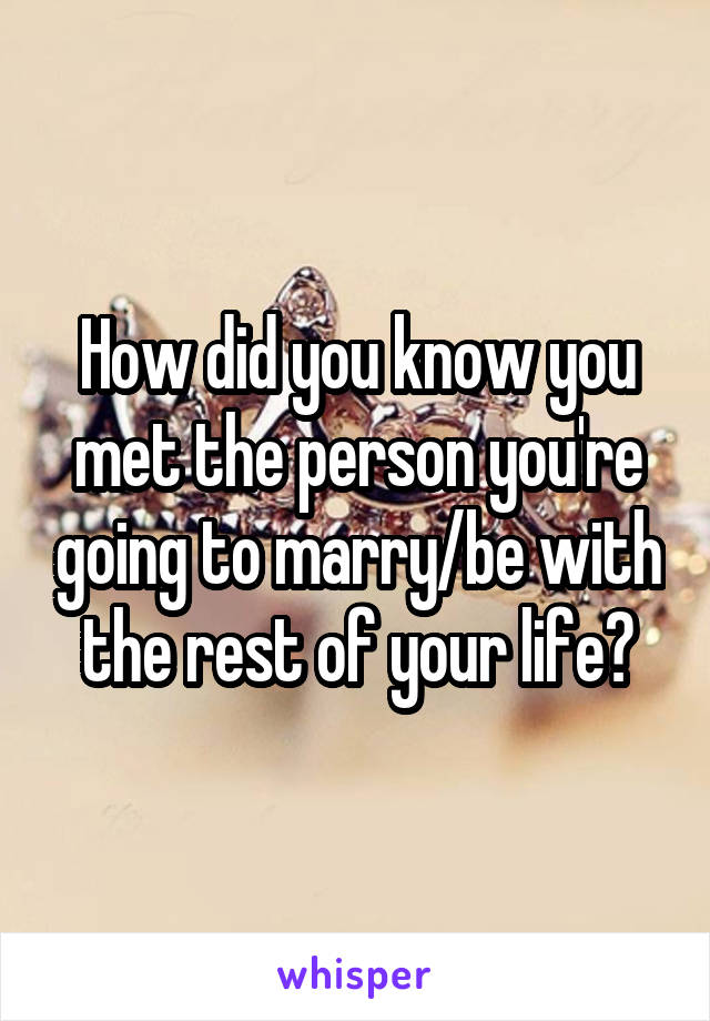 How did you know you met the person you're going to marry/be with the rest of your life?