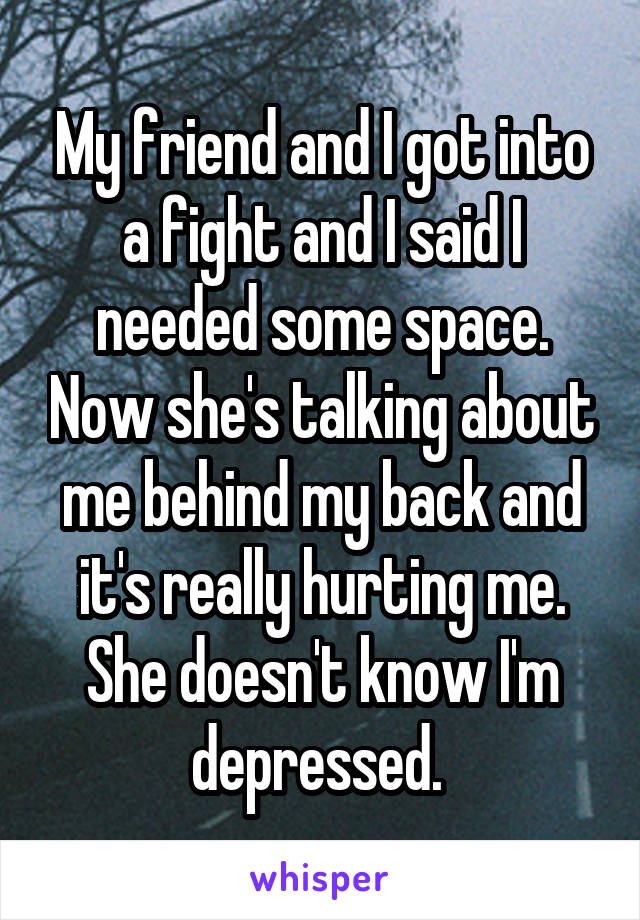 My friend and I got into a fight and I said I needed some space. Now she's talking about me behind my back and it's really hurting me. She doesn't know I'm depressed.