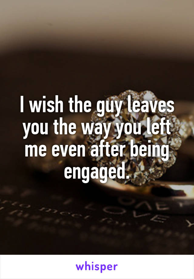 I wish the guy leaves you the way you left me even after being engaged.
