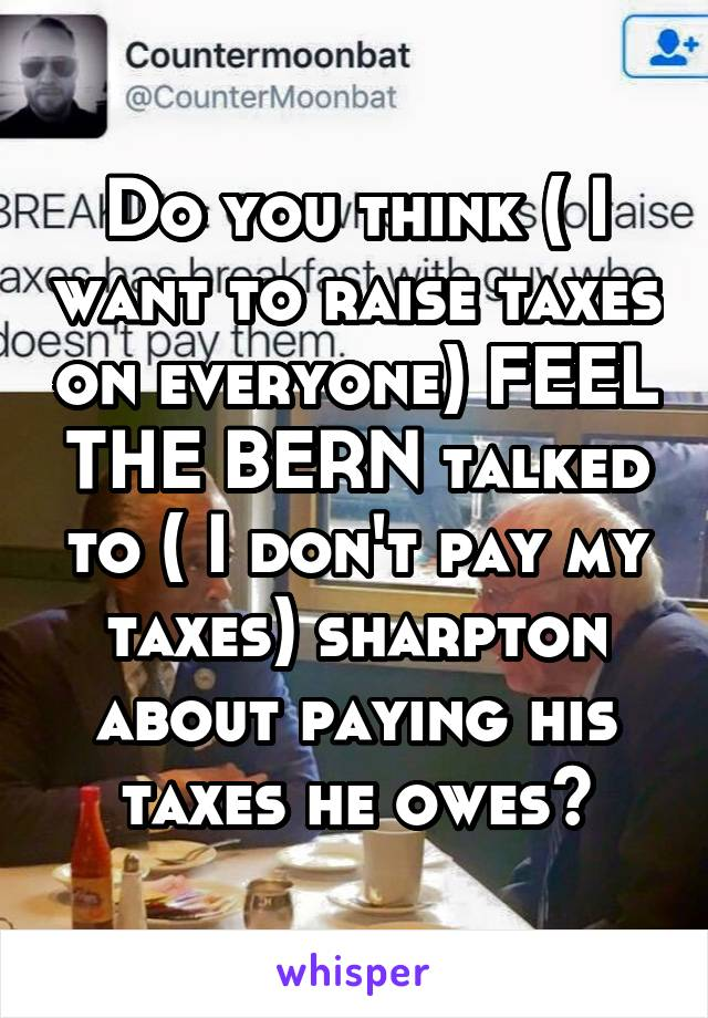 Do you think ( I want to raise taxes on everyone) FEEL THE BERN talked to ( I don't pay my taxes) sharpton about paying his taxes he owes?