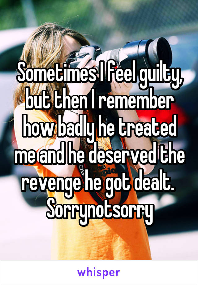 Sometimes I feel guilty, but then I remember how badly he treated me and he deserved the revenge he got dealt.  Sorrynotsorry