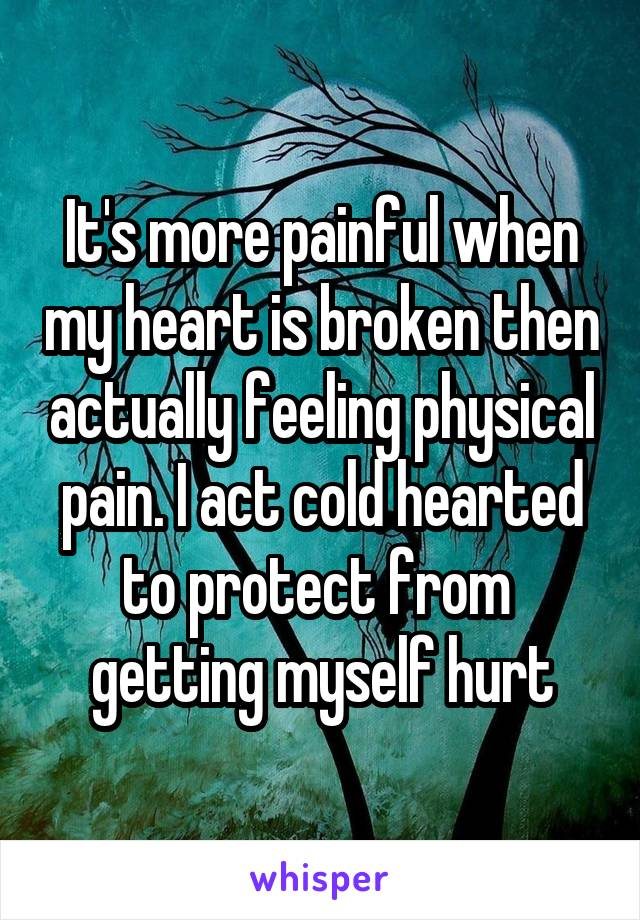 It's more painful when my heart is broken then actually feeling physical pain. I act cold hearted to protect from  getting myself hurt