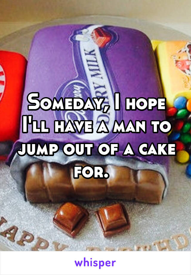 Someday, I hope I'll have a man to jump out of a cake for.