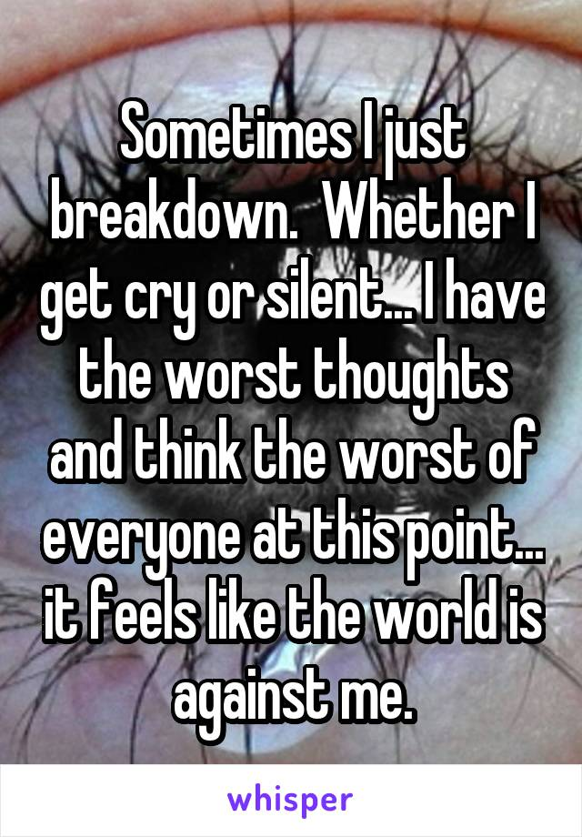 Sometimes I just breakdown.  Whether I get cry or silent... I have the worst thoughts and think the worst of everyone at this point... it feels like the world is against me.