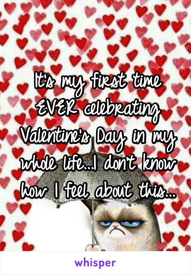 It's my first time EVER celebrating Valentine's Day in my whole life...I don't know how I feel about this...
