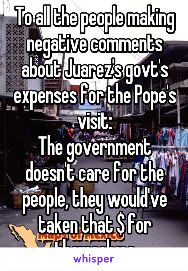 To all the people making negative comments about Juarez's govt's expenses for the Pope's visit: The government doesn't care for the people, they would've taken that $ for themselves