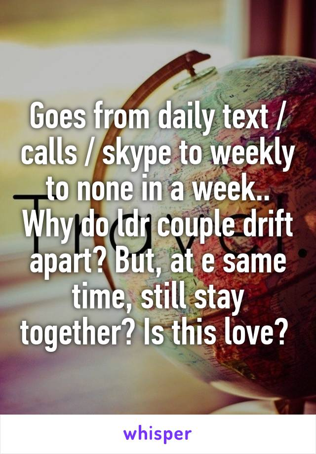 Goes from daily text / calls / skype to weekly to none in a week.. Why do ldr couple drift apart? But, at e same time, still stay together? Is this love?