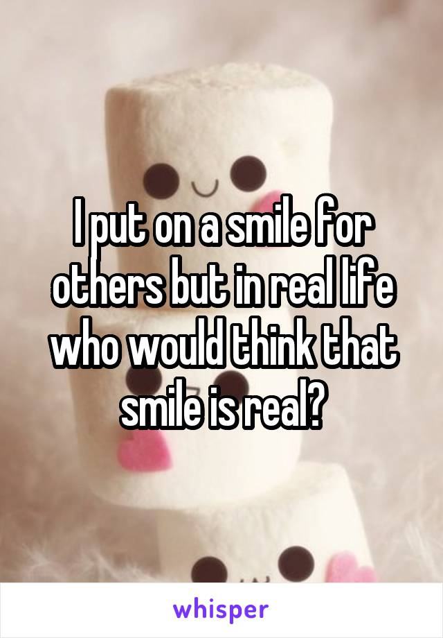 I put on a smile for others but in real life who would think that smile is real?