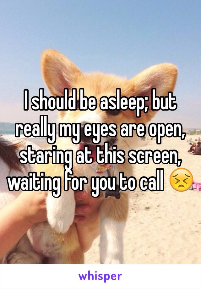 I should be asleep; but really my eyes are open, staring at this screen, waiting for you to call 😣