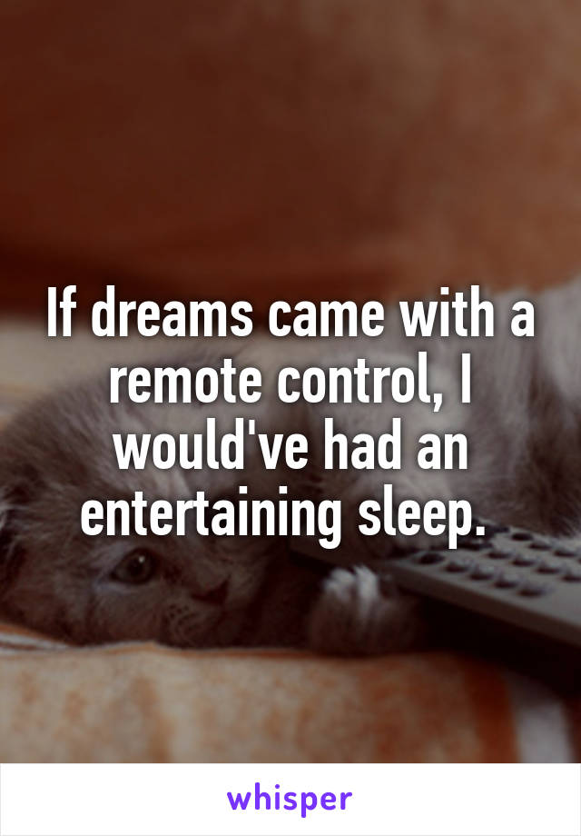 If dreams came with a remote control, I would've had an entertaining sleep.