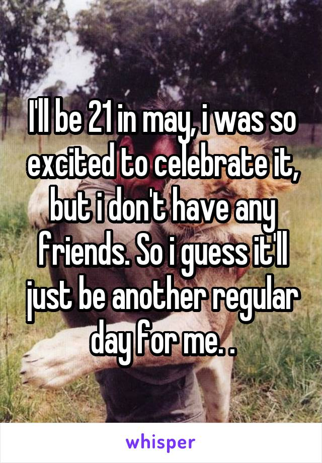 I'll be 21 in may, i was so excited to celebrate it, but i don't have any friends. So i guess it'll just be another regular day for me. .