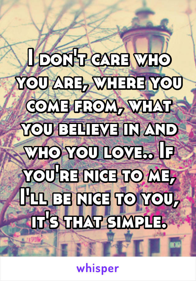 I don't care who you are, where you come from, what you believe in and who you love.. If you're nice to me, I'll be nice to you, it's that simple.