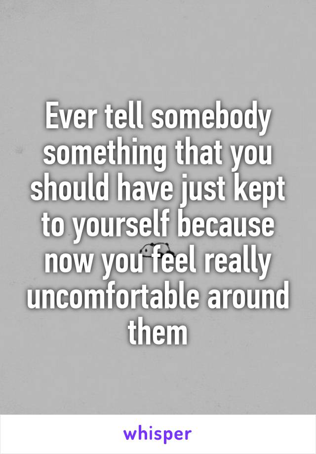 Ever tell somebody something that you should have just kept to yourself because now you feel really uncomfortable around them
