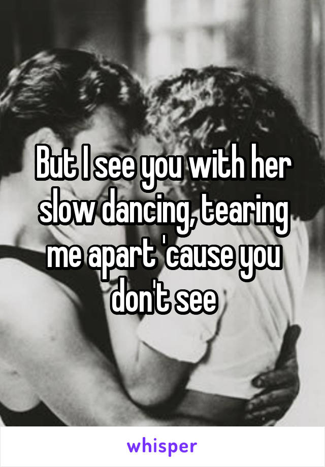 But I see you with her slow dancing, tearing me apart 'cause you don't see