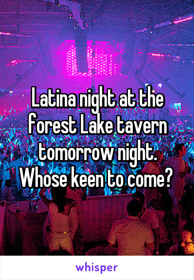 Latina night at the forest Lake tavern tomorrow night. Whose keen to come?