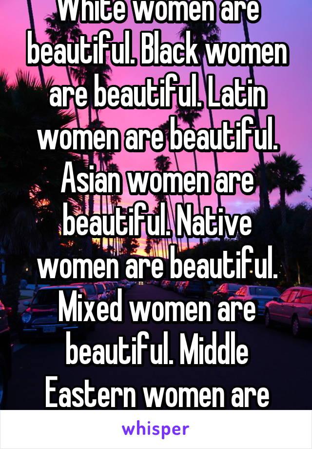 White women are beautiful. Black women are beautiful. Latin women are beautiful. Asian women are beautiful. Native women are beautiful. Mixed women are beautiful. Middle Eastern women are beautiful