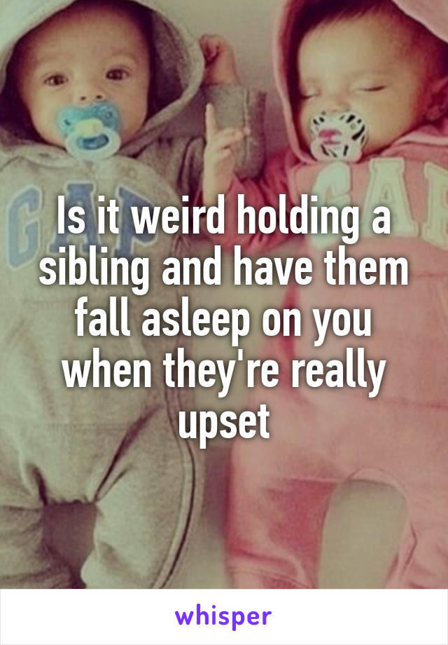 Is it weird holding a sibling and have them fall asleep on you when they're really upset