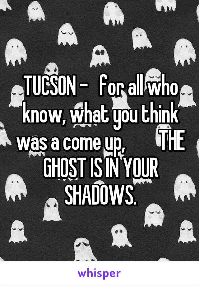 TUCSON -   for all who know, what you think was a come up,         THE GHOST IS IN YOUR SHADOWS.