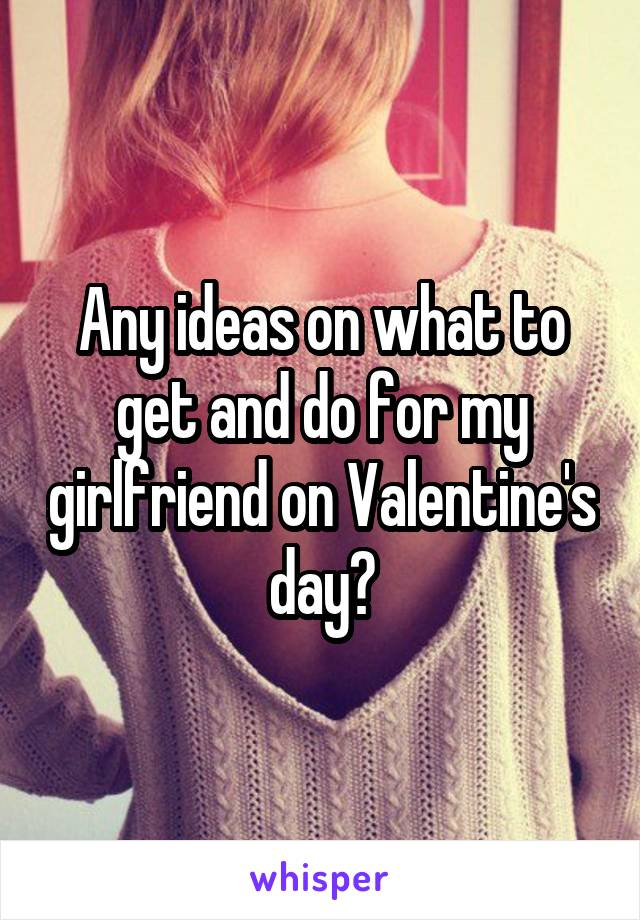 Any ideas on what to get and do for my girlfriend on Valentine's day?