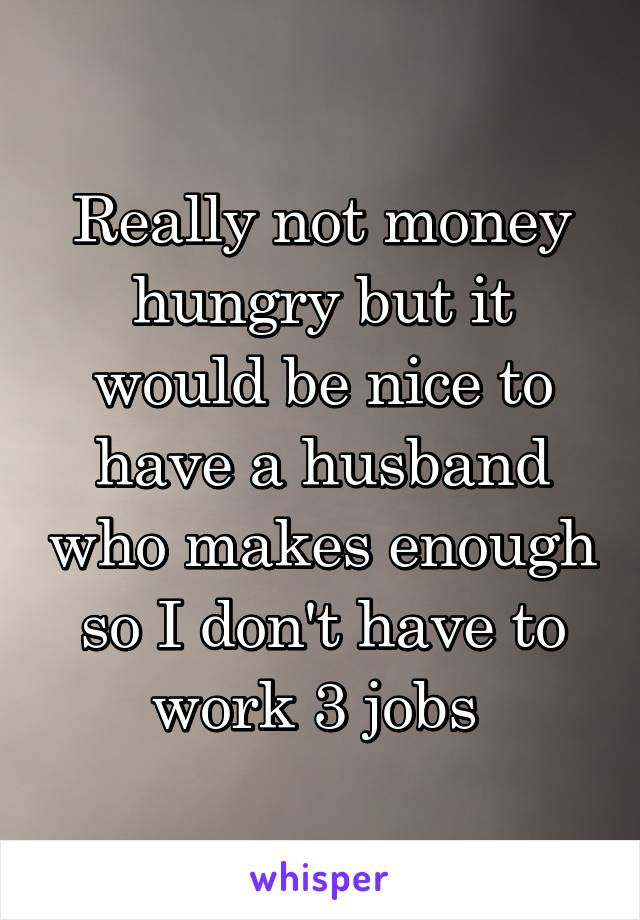 Really not money hungry but it would be nice to have a husband who makes enough so I don't have to work 3 jobs